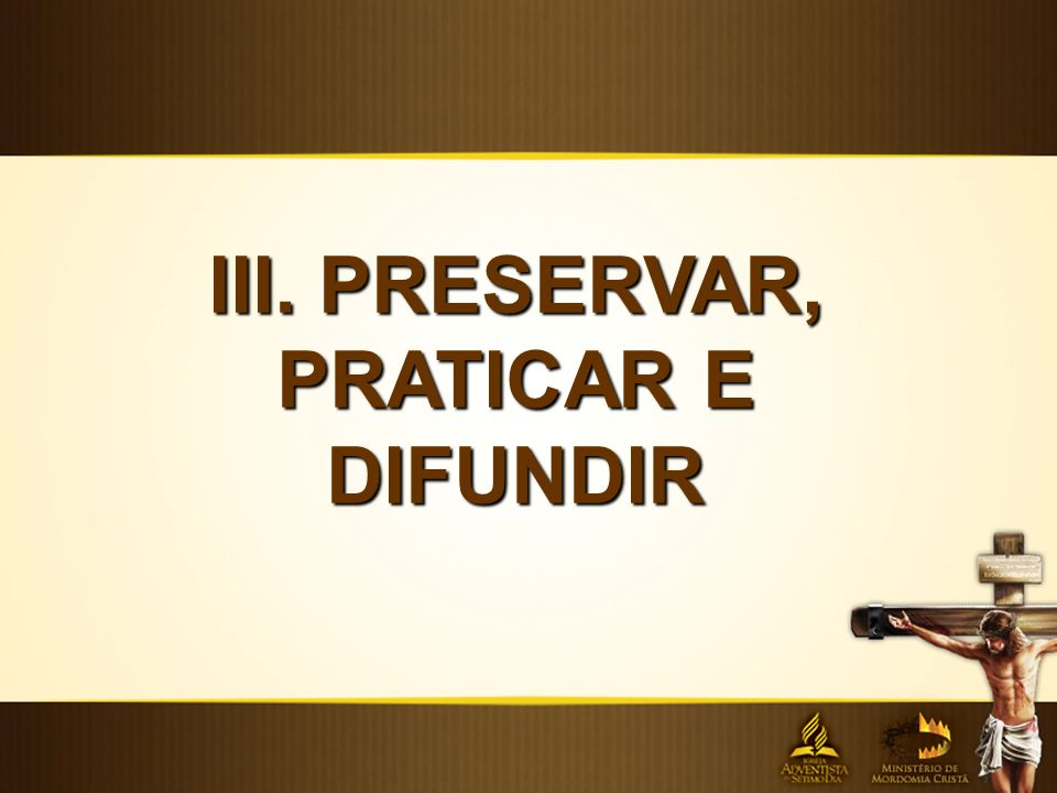 III. PRESERVAR, PRATICAR E DIFUNDIR