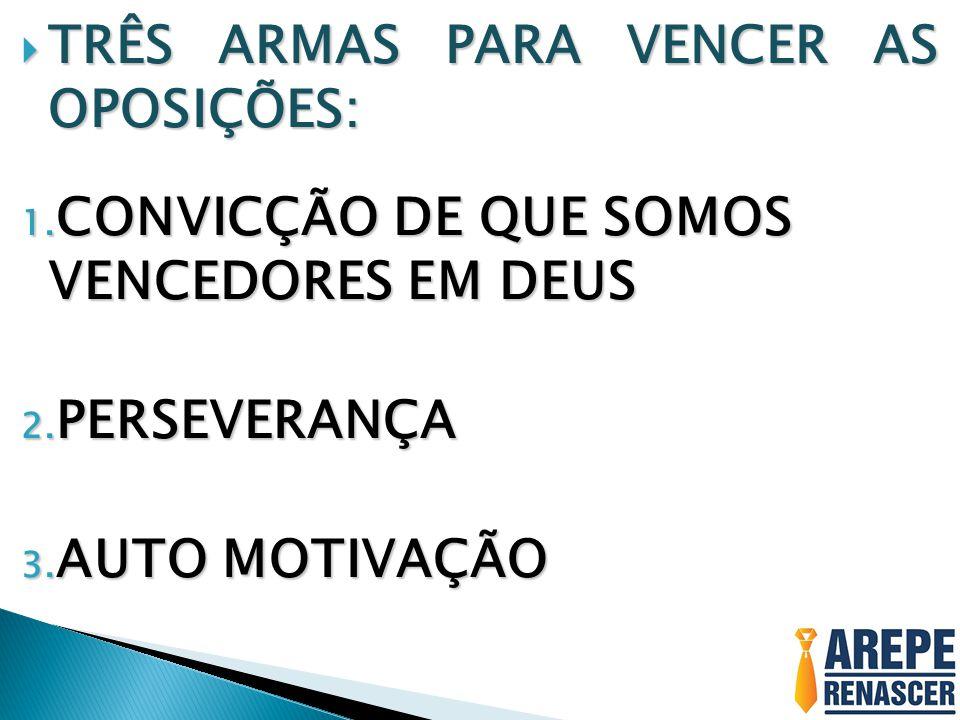 TRÊS ARMAS PARA VENCER AS OPOSIÇÕES:
