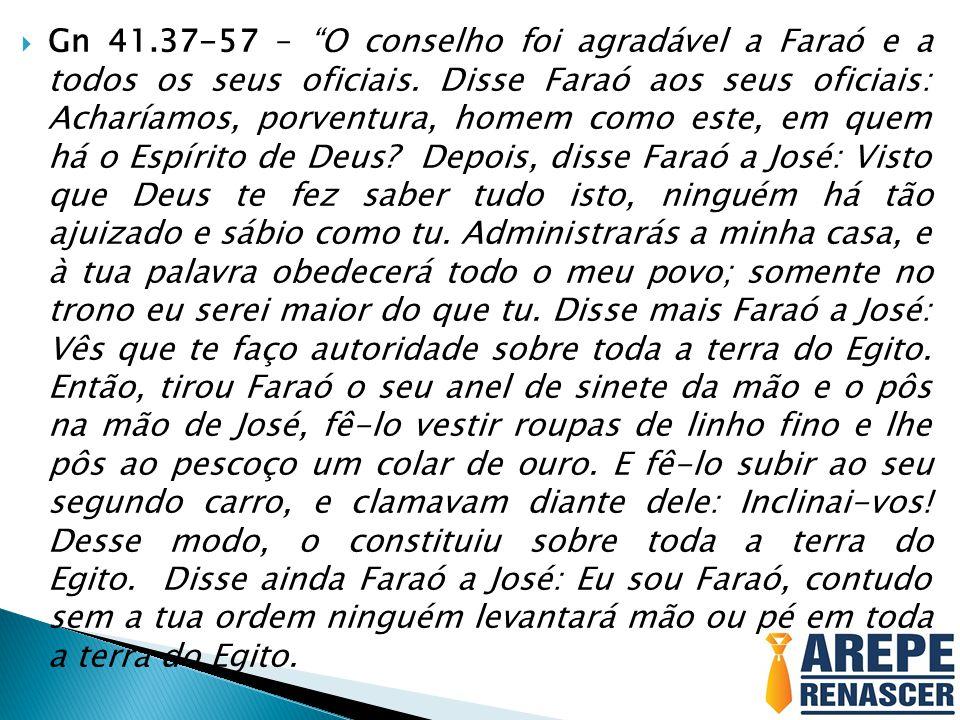 Gn 41.37-57 – O conselho foi agradável a Faraó e a todos os seus oficiais.