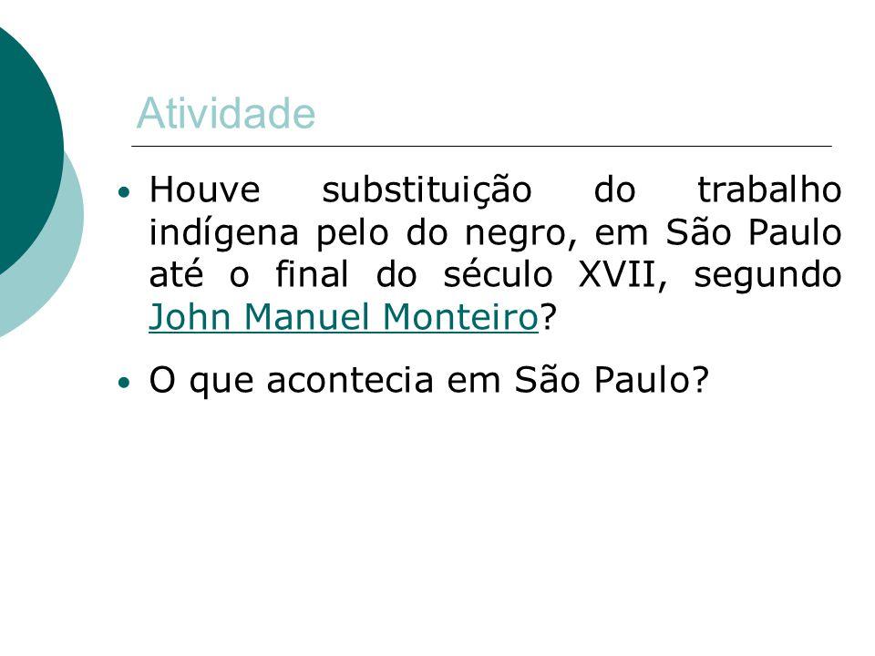 Atividade Houve substituição do trabalho indígena pelo do negro, em São Paulo até o final do século XVII, segundo John Manuel Monteiro