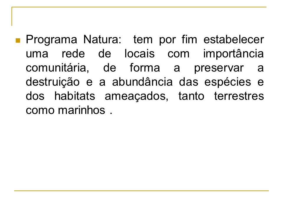 Programa Natura: tem por fim estabelecer uma rede de locais com importância comunitária, de forma a preservar a destruição e a abundância das espécies e dos habitats ameaçados, tanto terrestres como marinhos .