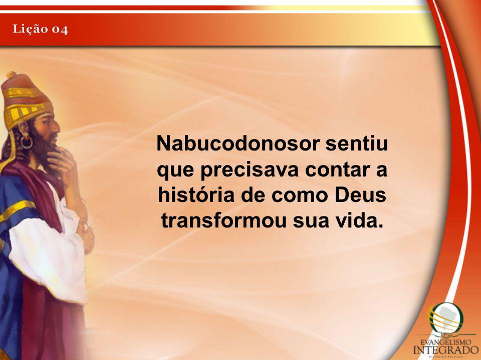 Lição 04 Nabucodonosor sentiu que precisava contar a história de como Deus transformou sua vida.