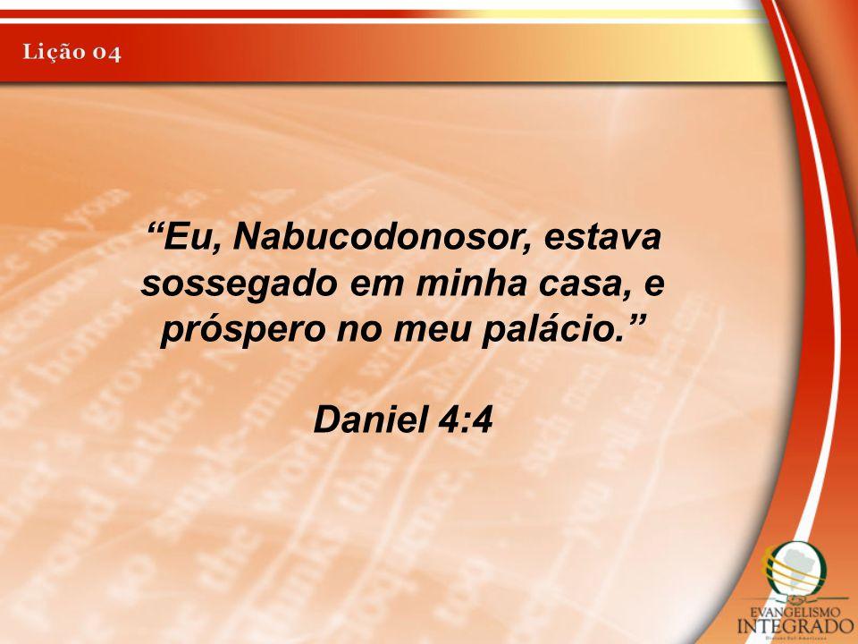 Lição 04 Eu, Nabucodonosor, estava sossegado em minha casa, e próspero no meu palácio. Daniel 4:4