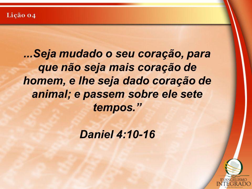Lição 04 ...Seja mudado o seu coração, para que não seja mais coração de homem, e lhe seja dado coração de animal; e passem sobre ele sete tempos.