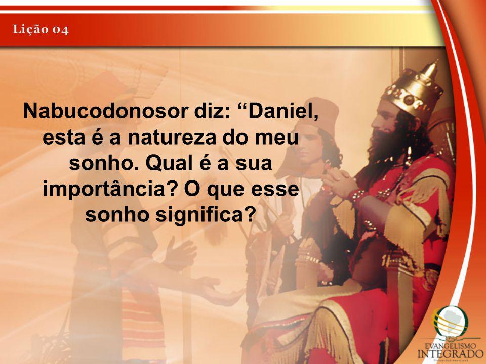 Lição 04 Nabucodonosor diz: Daniel, esta é a natureza do meu sonho.