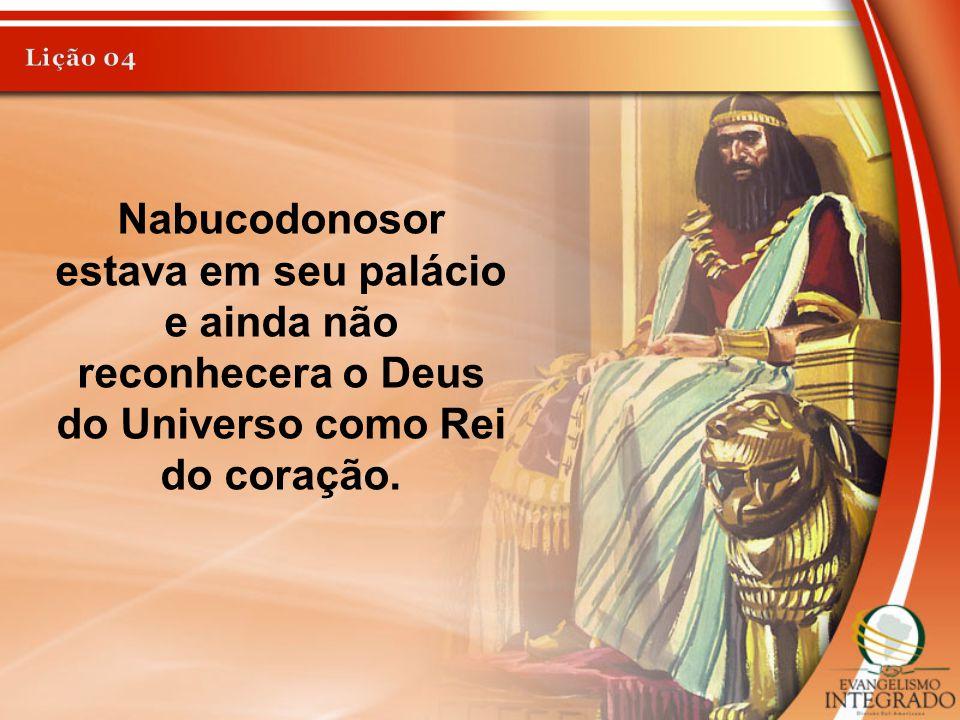 Lição 04 Nabucodonosor estava em seu palácio e ainda não reconhecera o Deus do Universo como Rei do coração.