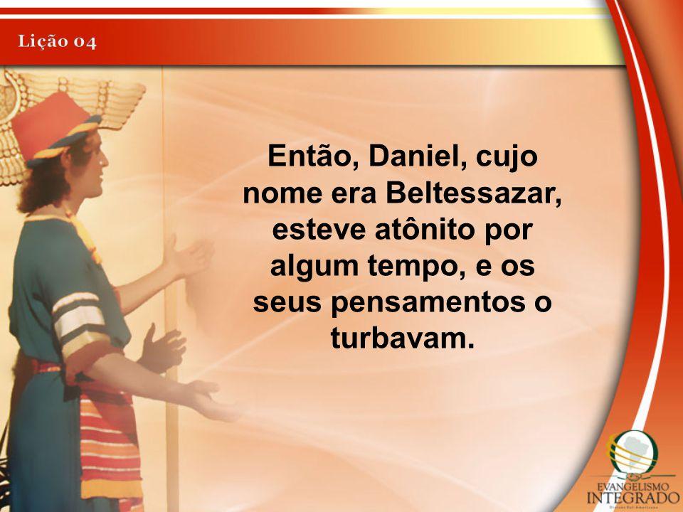 Lição 04 Então, Daniel, cujo nome era Beltessazar, esteve atônito por algum tempo, e os seus pensamentos o turbavam.