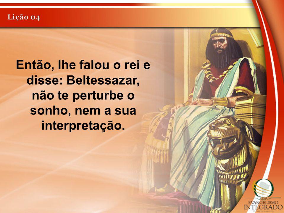 Lição 04 Então, lhe falou o rei e disse: Beltessazar, não te perturbe o sonho, nem a sua interpretação.