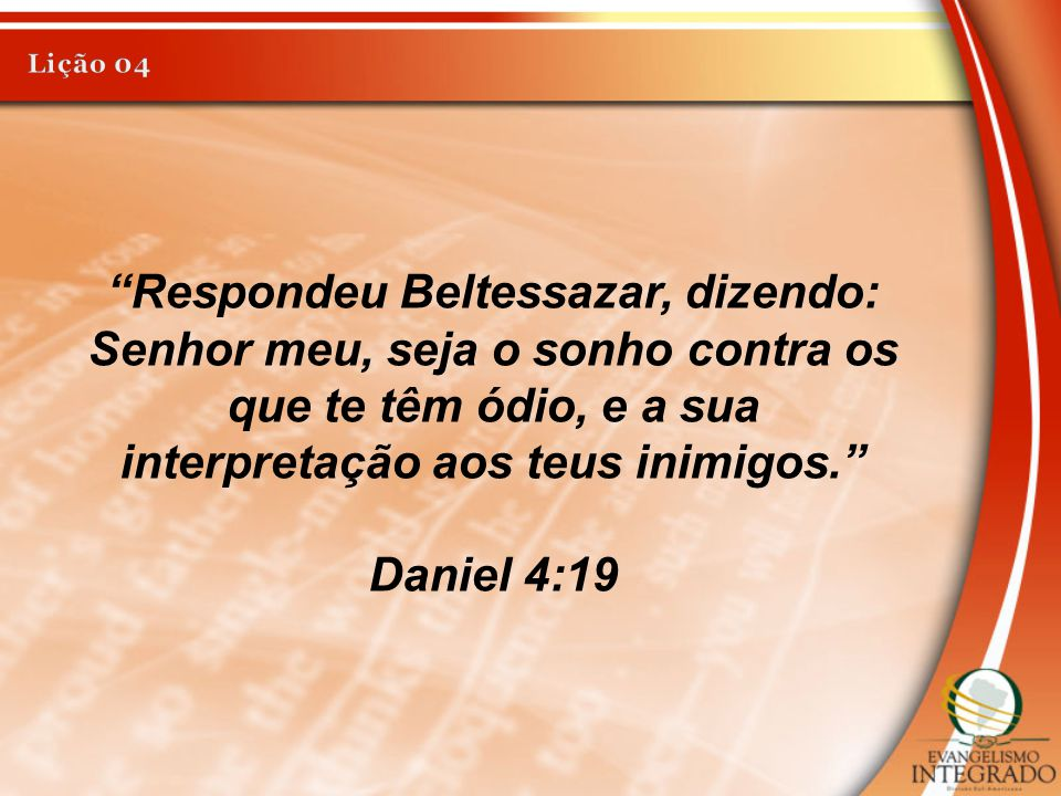 Lição 04 Respondeu Beltessazar, dizendo: Senhor meu, seja o sonho contra os que te têm ódio, e a sua interpretação aos teus inimigos.