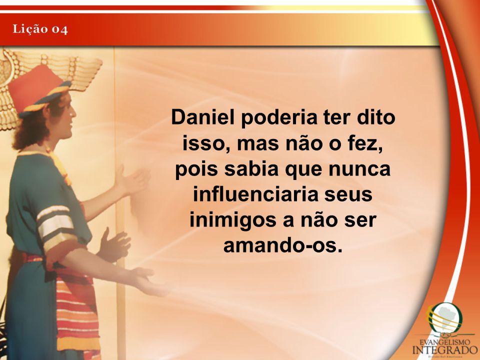 Lição 04 Daniel poderia ter dito isso, mas não o fez, pois sabia que nunca influenciaria seus inimigos a não ser amando-os.