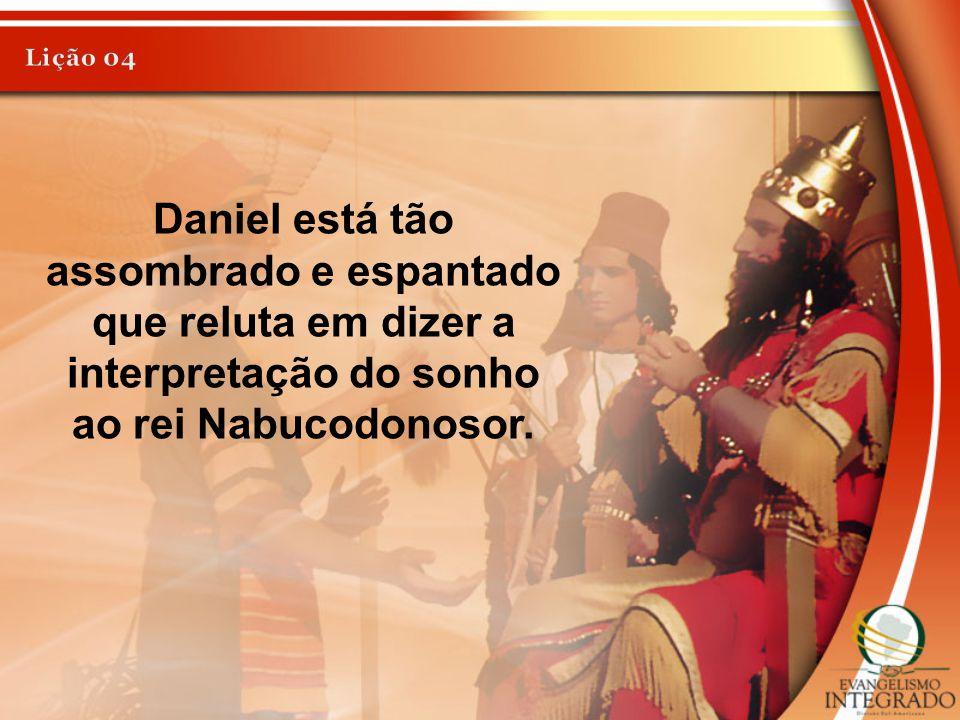 Lição 04 Daniel está tão assombrado e espantado que reluta em dizer a interpretação do sonho ao rei Nabucodonosor.