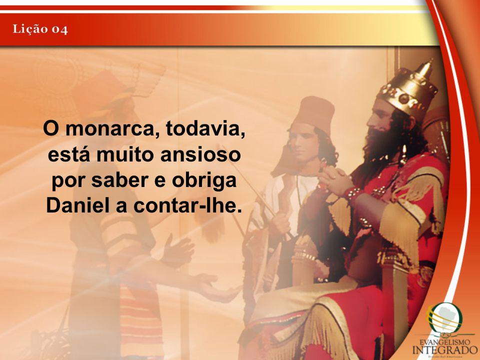 Lição 04 O monarca, todavia, está muito ansioso por saber e obriga Daniel a contar-lhe.