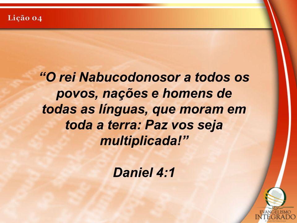 Lição 04 O rei Nabucodonosor a todos os povos, nações e homens de todas as línguas, que moram em toda a terra: Paz vos seja multiplicada!
