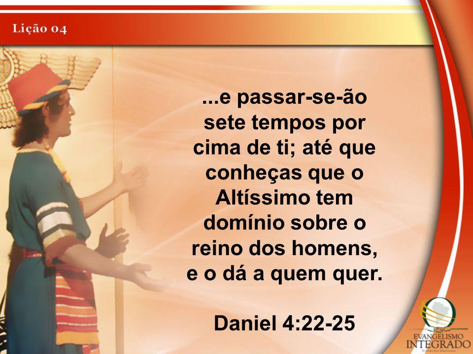 Lição 04 ...e passar-se-ão sete tempos por cima de ti; até que conheças que o Altíssimo tem domínio sobre o reino dos homens, e o dá a quem quer.