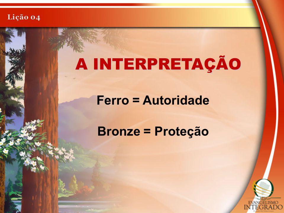 Lição 04 A INTERPRETAÇÃO Ferro = Autoridade Bronze = Proteção