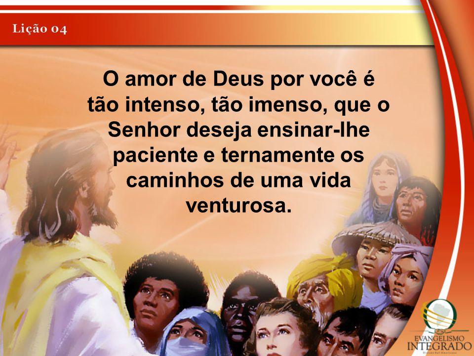 Lição 04 O amor de Deus por você é tão intenso, tão imenso, que o Senhor deseja ensinar-lhe paciente e ternamente os caminhos de uma vida venturosa.
