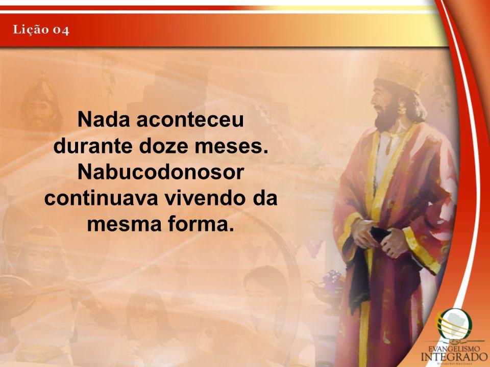 Lição 04 Nada aconteceu durante doze meses. Nabucodonosor continuava vivendo da mesma forma.