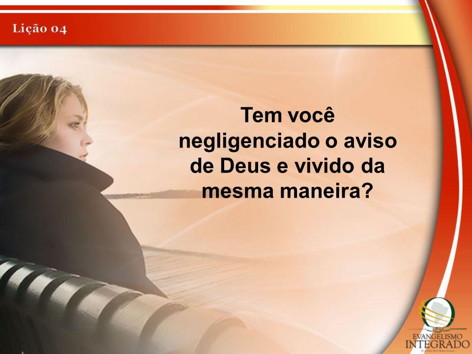 Tem você negligenciado o aviso de Deus e vivido da mesma maneira