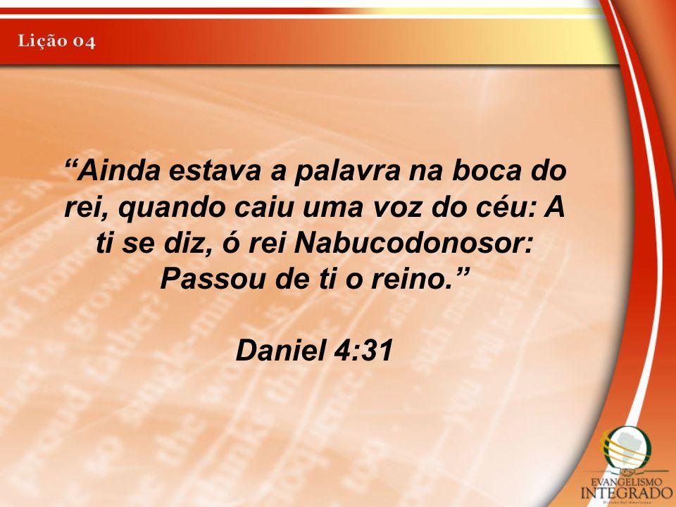 Lição 04 Ainda estava a palavra na boca do rei, quando caiu uma voz do céu: A ti se diz, ó rei Nabucodonosor: Passou de ti o reino.