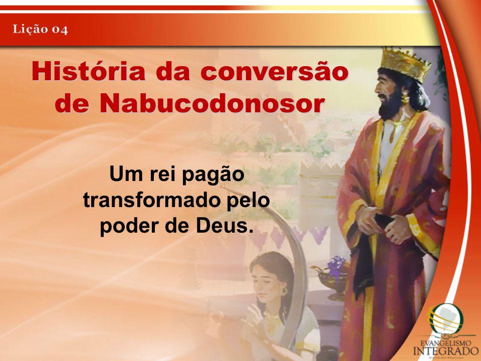 Um rei pagão transformado pelo poder de Deus.