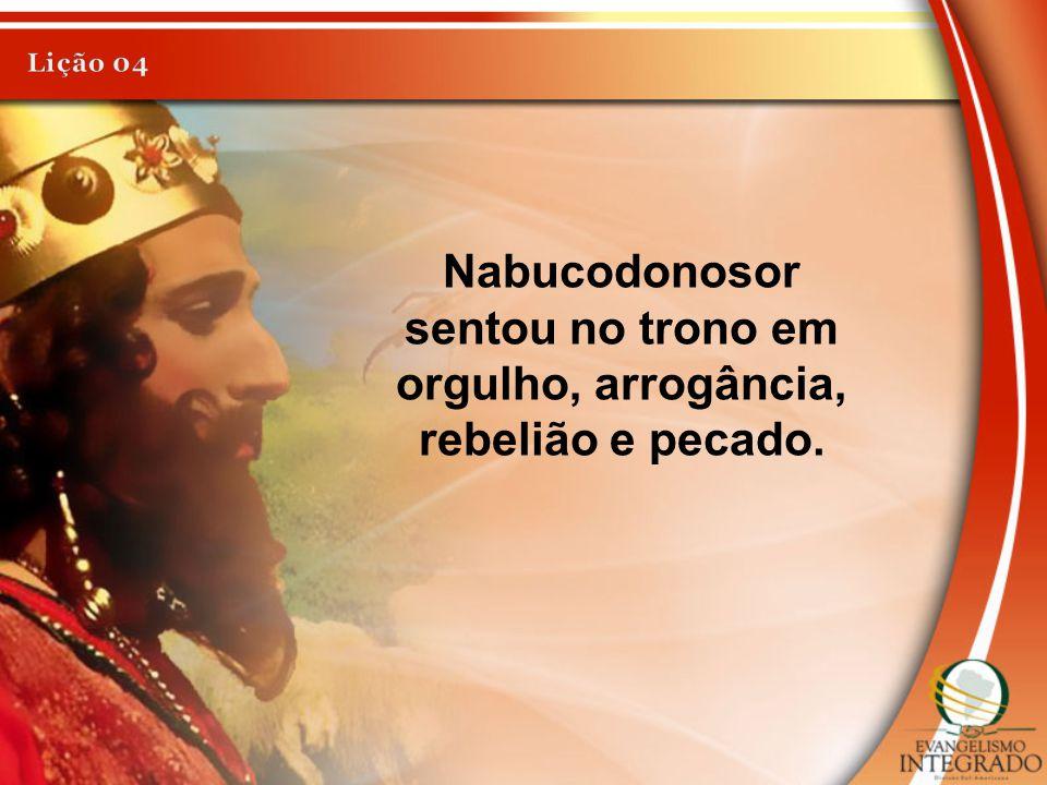 Lição 04 Nabucodonosor sentou no trono em orgulho, arrogância, rebelião e pecado.