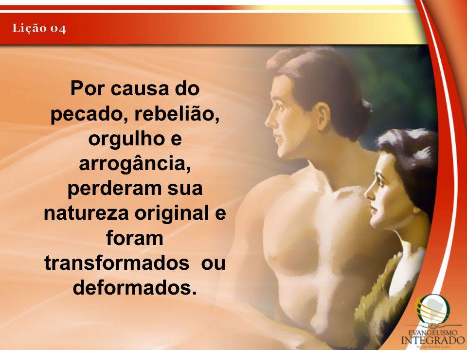 Lição 04 Por causa do pecado, rebelião, orgulho e arrogância, perderam sua natureza original e foram transformados ou deformados.