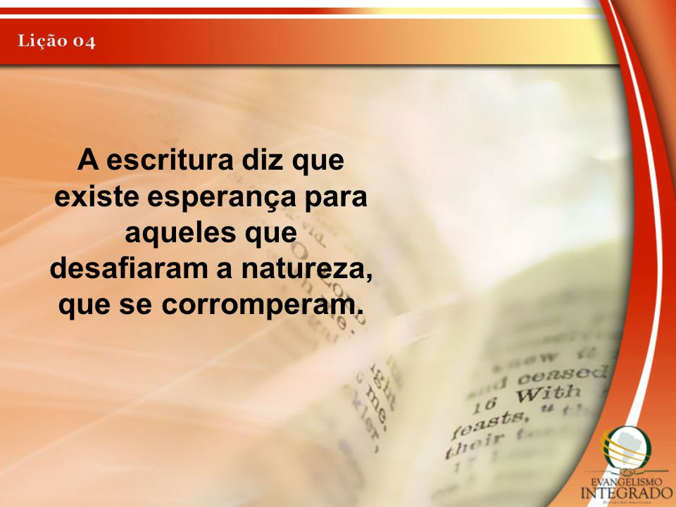 Lição 04 A escritura diz que existe esperança para aqueles que desafiaram a natureza, que se corromperam.