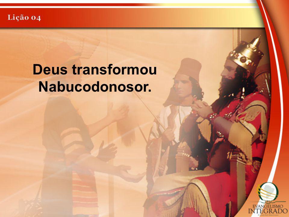 Deus transformou Nabucodonosor.