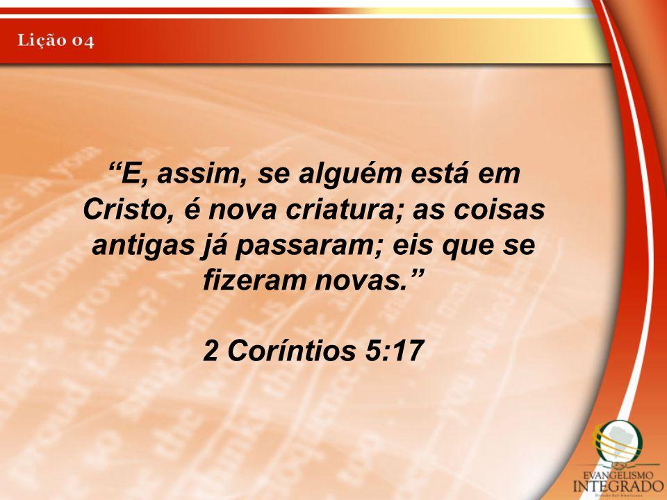 Lição 04 E, assim, se alguém está em Cristo, é nova criatura; as coisas antigas já passaram; eis que se fizeram novas.
