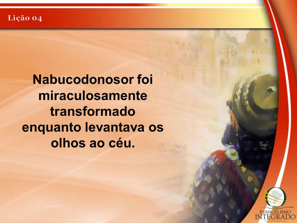 Lição 04 Nabucodonosor foi miraculosamente transformado enquanto levantava os olhos ao céu.