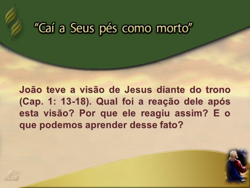 João teve a visão de Jesus diante do trono (Cap. 1: 13-18)