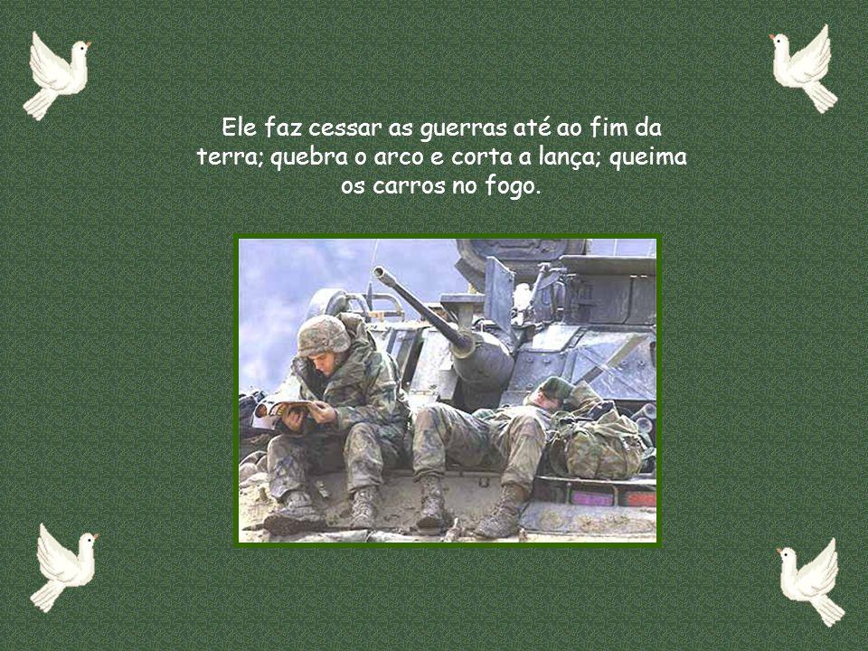 Ele faz cessar as guerras até ao fim da terra; quebra o arco e corta a lança; queima os carros no fogo.