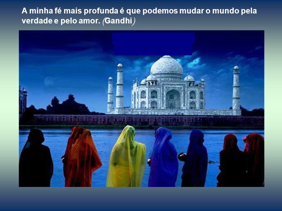 A minha fé mais profunda é que podemos mudar o mundo pela verdade e pelo amor. (Gandhi)