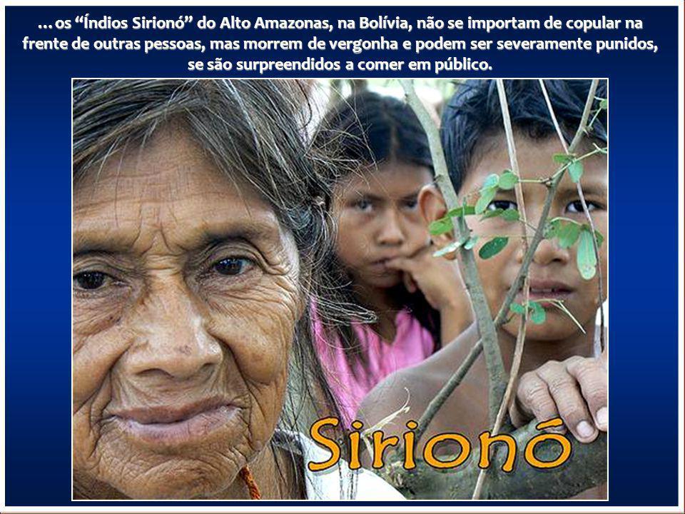 …os Índios Sirionó do Alto Amazonas, na Bolívia, não se importam de copular na frente de outras pessoas, mas morrem de vergonha e podem ser severamente punidos, se são surpreendidos a comer em público.