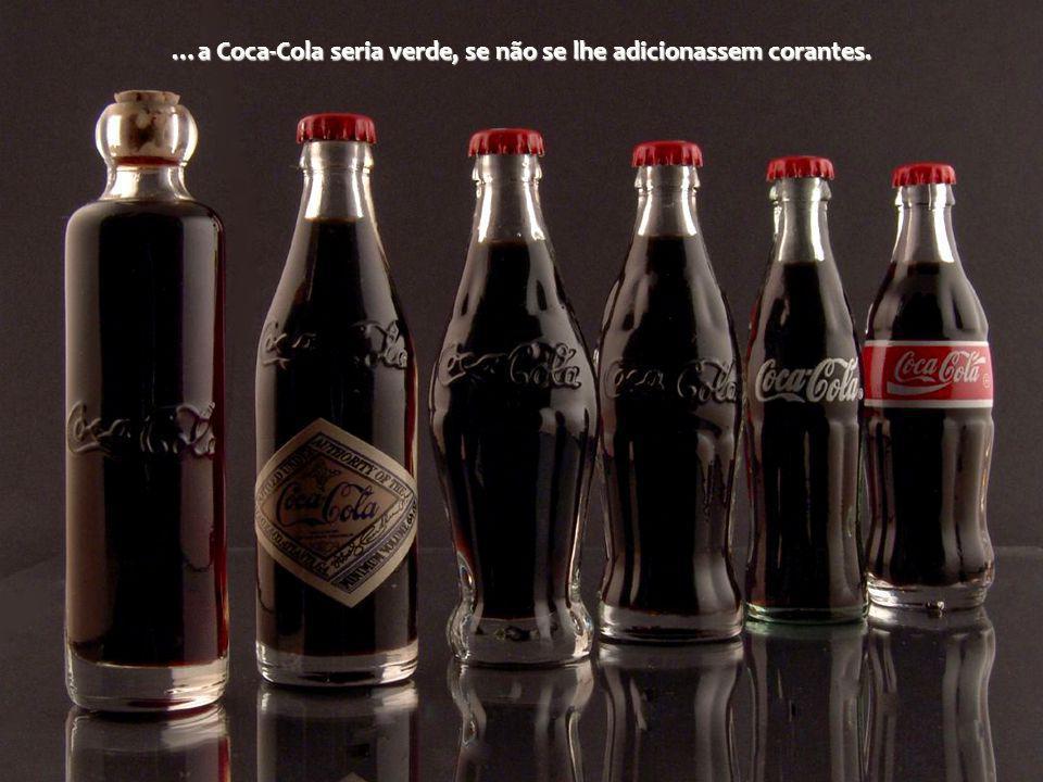 …a Coca-Cola seria verde, se não se lhe adicionassem corantes.