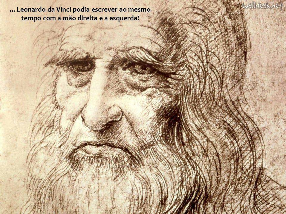 …Leonardo da Vinci podia escrever ao mesmo tempo com a mão direita e a esquerda!