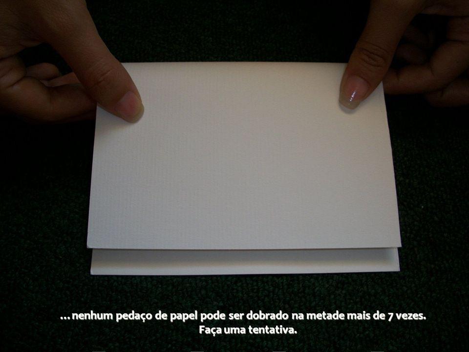 …nenhum pedaço de papel pode ser dobrado na metade mais de 7 vezes.