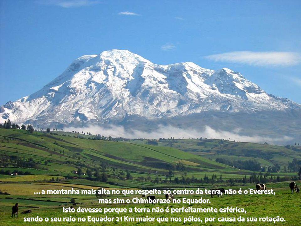 …a montanha mais alta no que respeita ao centro da terra, não é o Everest, mas sim o Chimborazo no Equador.