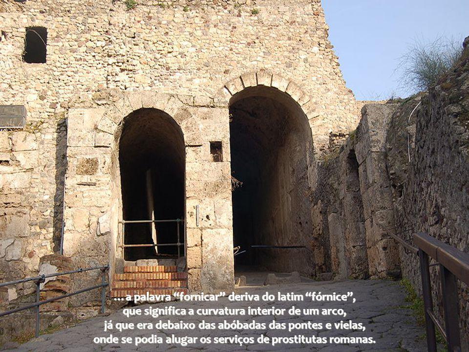 …a palavra fornicar deriva do latim fórnice , que significa a curvatura interior de um arco, já que era debaixo das abóbadas das pontes e vielas, onde se podia alugar os serviços de prostitutas romanas.