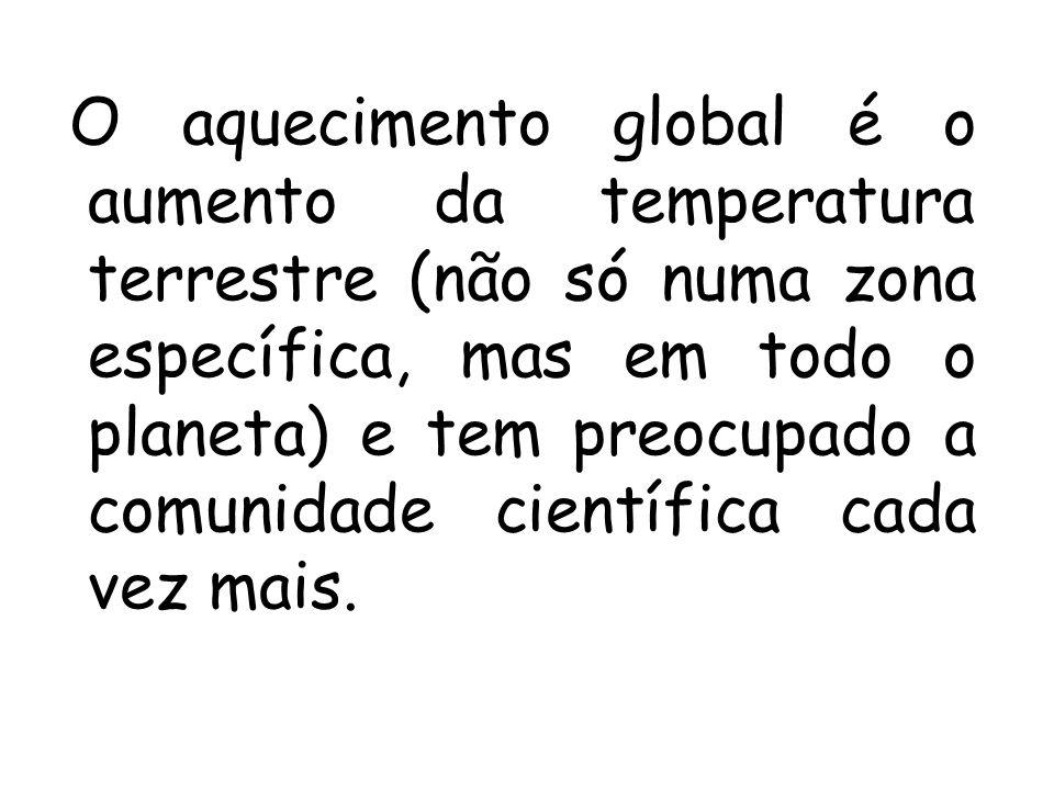 O aquecimento global é o aumento da temperatura terrestre (não só numa zona específica, mas em todo o planeta) e tem preocupado a comunidade científica cada vez mais.