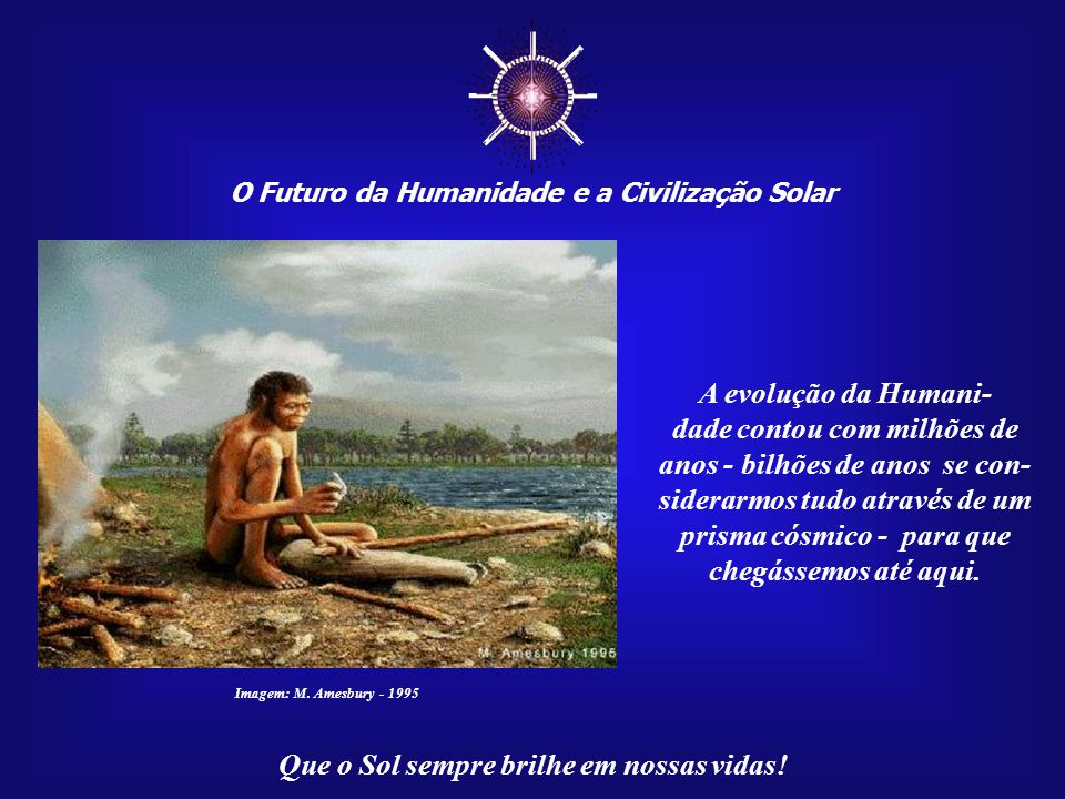 ☼ A evolução da Humani- dade contou com milhões de