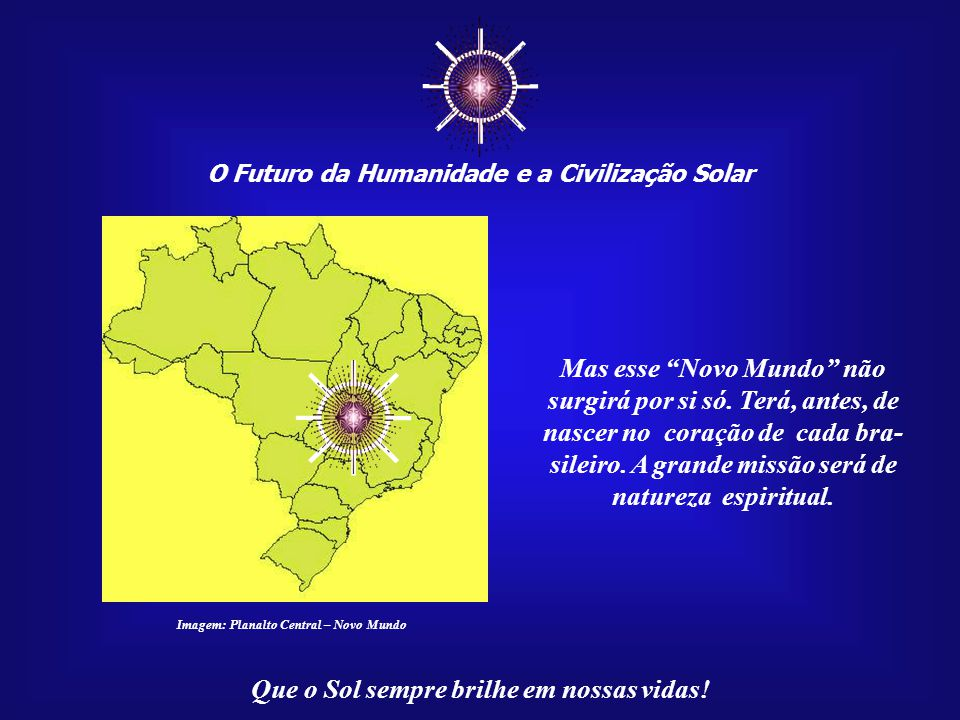 ☼ ☼ Mas esse Novo Mundo não surgirá por si só. Terá, antes, de