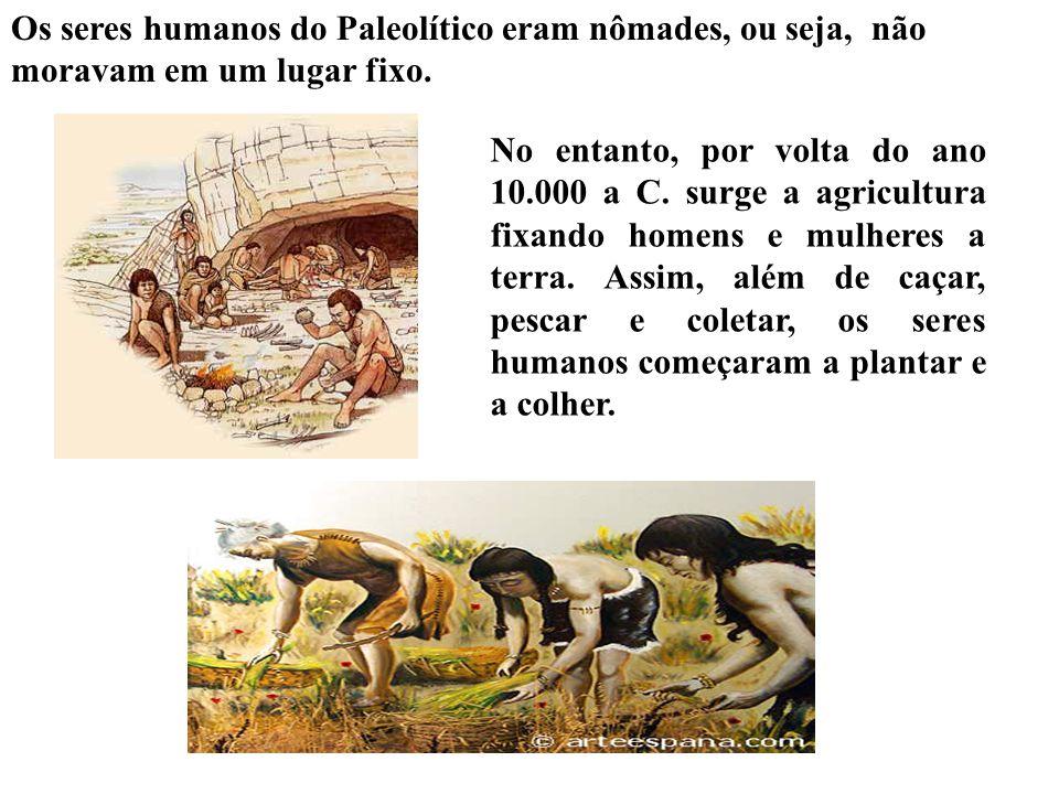 Os seres humanos do Paleolítico eram nômades, ou seja, não moravam em um lugar fixo.