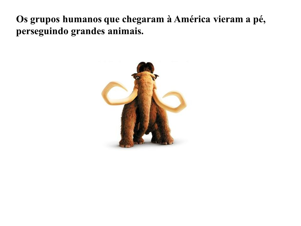 Os grupos humanos que chegaram à América vieram a pé, perseguindo grandes animais.