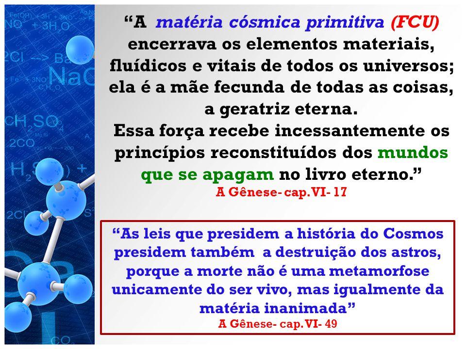 A matéria cósmica primitiva (FCU) encerrava os elementos materiais, fluídicos e vitais de todos os universos; ela é a mãe fecunda de todas as coisas, a geratriz eterna.