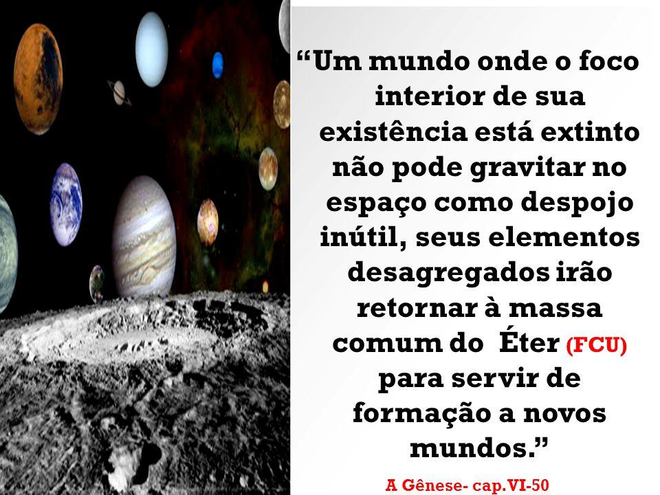 Um mundo onde o foco interior de sua existência está extinto não pode gravitar no espaço como despojo inútil, seus elementos desagregados irão retornar à massa comum do Éter (FCU) para servir de formação a novos mundos.