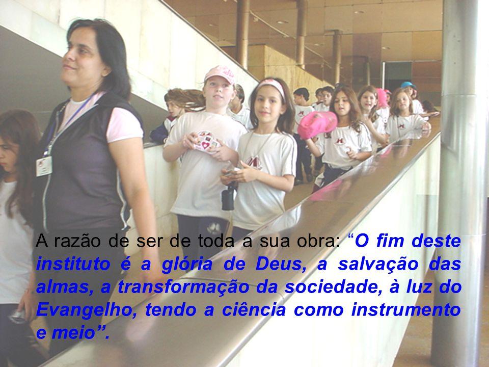 A razão de ser de toda a sua obra: O fim deste instituto é a glória de Deus, a salvação das almas, a transformação da sociedade, à luz do Evangelho, tendo a ciência como instrumento e meio .