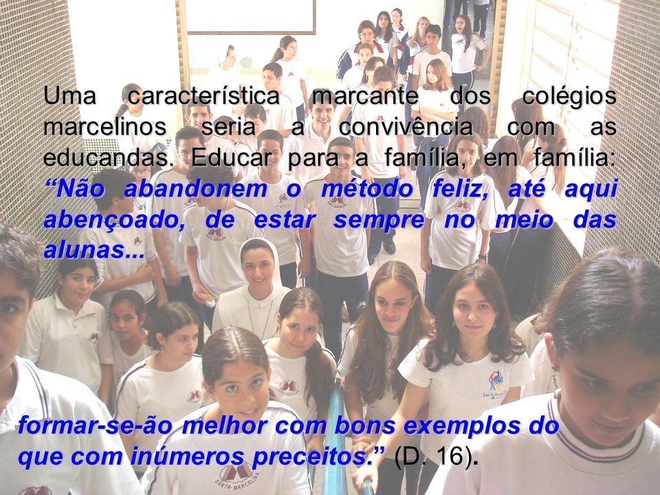 Uma característica marcante dos colégios marcelinos seria a convivência com as educandas. Educar para a família, em família: Não abandonem o método feliz, até aqui abençoado, de estar sempre no meio das alunas...