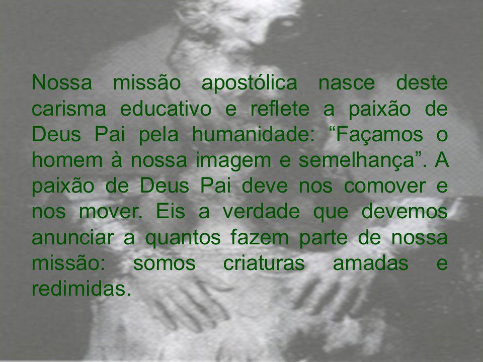 Nossa missão apostólica nasce deste carisma educativo e reflete a paixão de Deus Pai pela humanidade: Façamos o homem à nossa imagem e semelhança .