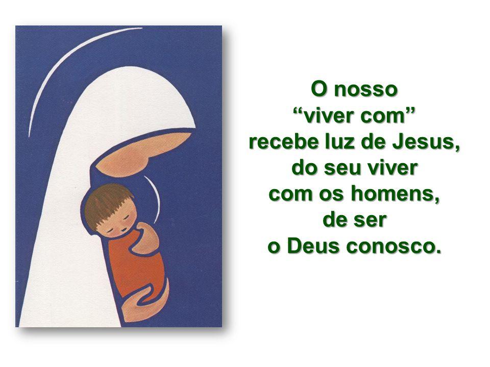 O nosso viver com recebe luz de Jesus, do seu viver com os homens, de ser o Deus conosco.